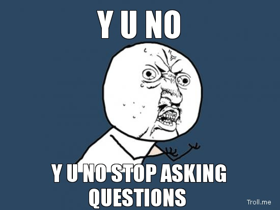 y u no stop asking questions