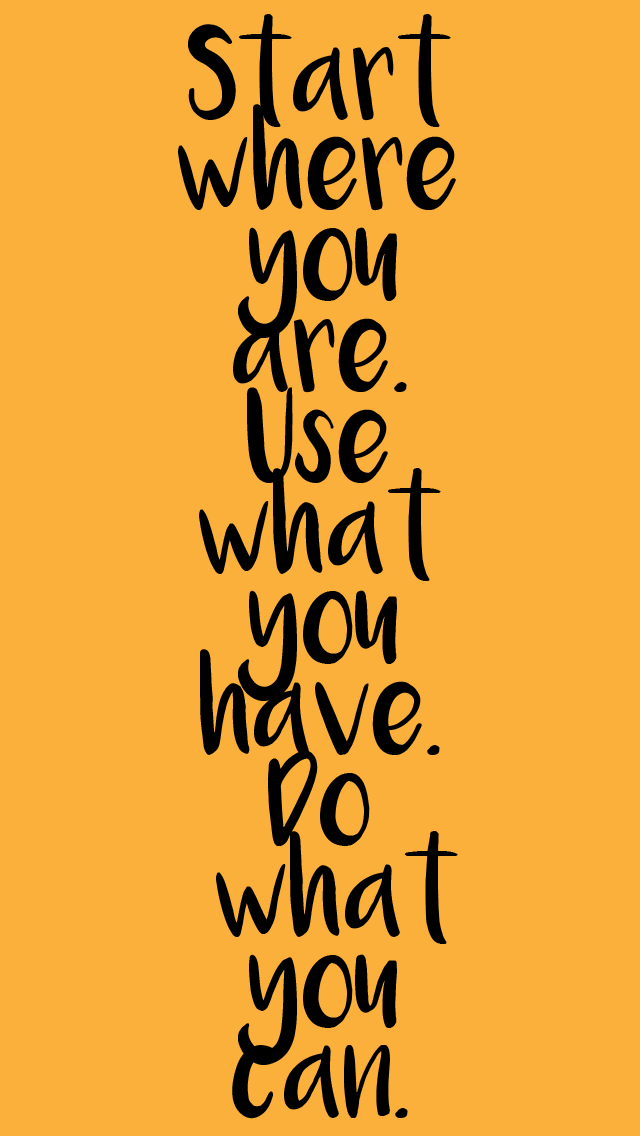 """a yellow background with the text """"Start where you are. use what you have. do what you can."""""""