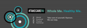 #TakeCareRU, Whole Me. Healthy Me. Health includes Mental, Emotional, Physical and nutritional. Take care of yourself, Ryerson. We can help.