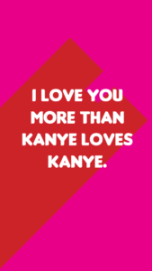 """A pink and red background with text saying """"I love you more than Kanye loves Kanye"""""""